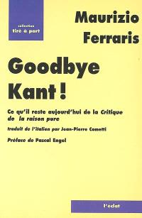 Goodbye Kant ! : ce qu'il reste aujourd'hui de La critique de la raison pure