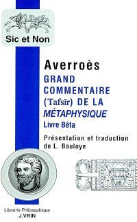 Grand commentaire (Tafsir) de la Métaphysique : Livre Bêta. Précédé de Averroès et les apories de la Métaphysique d'Aristote