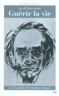 Guérir la vie : la passion d'Antonin Artaud