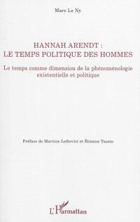Hannah Arendt : le temps politique des hommes : le temps comme dimension de la phénoménologie existentielle et politique
