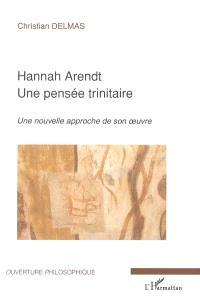Hannah Arendt : une pensée trinitaire : une nouvelle approche de son oeuvre