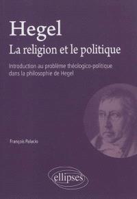 Hegel, la religion et le politique : introduction au problème théologico-politique dans la philosophie de Hegel