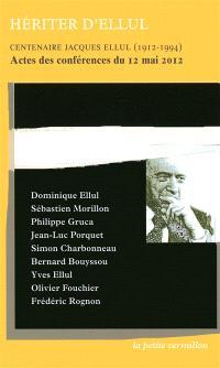 Héritier d'Ellul : centenaire Jacques Ellul (1912-1994) : actes des conférences du 12 mai 2012