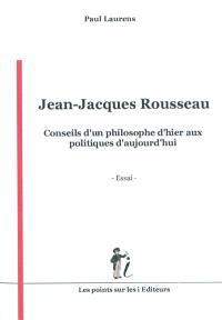 Jean-Jacques Rousseau : conseils d'un philosophe d'hier aux politiques d'aujourd'hui : essai