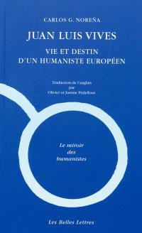 Juan Luis Vives : vie et destin d'un humaniste européen : une biographie intellectuelle. Précédé de Vives et la France (2013, 1509-1514). Suivi de Vives en France : la fabrique de l'oubli