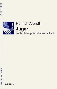 Juger : sur la philosophie politique de Kant : suivis de deux essais interprétatifs
