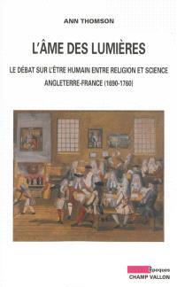 L'âme des Lumières : le débat sur l'être humain entre religion et science : Angleterre-France, 1690-1760