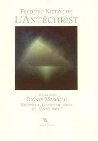 L'Antéchrist : anathème contre le christianisme. Précédé de Nietzsche, l'esprit moderne et l'Antéchrist : présentation