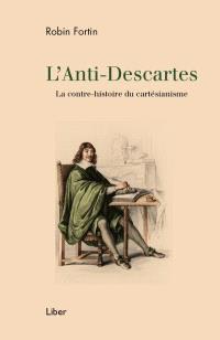 L'anti-Descartes  : la contre-histoire du cartésianisme