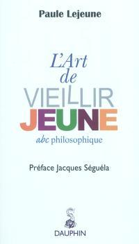 L'art de vieillir jeune : abc philosophique