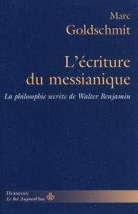 L'écriture du messianique : la philosophie secrète de Walter Benjamin