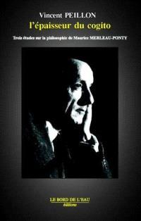 L'épaisseur du cogito : trois études sur la philosophie de Maurice Merleau-Ponty