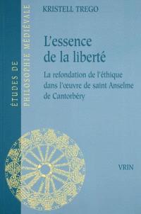 L'essence de la liberté : la refondation de l'éthique dans l'oeuvre de saint Anselme de Cantorbéry