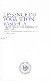 L'essence du yoga selon Vasistha : un classique de la spiritualité indienne
