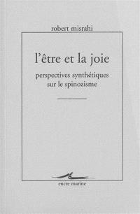 L'être et la joie : perspectives synthétiques sur le spinozisme : écrits sur Spinoza, publiés ou inédits, revus et corrigés, avec notices de transitions (1947-1997)
