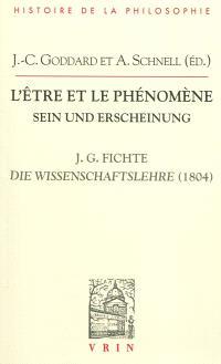 L'être et le phénomène : la Doctrine de la science de 1804 de J.G. Fichte = Sein und Erscheinung : die Wissenschaftslehre 1804 J.G. Fichtes