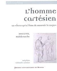 L'homme cartésien : la force qu'a l'âme de mouvoir le corps : Descartes, Malebranche