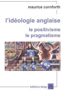 L'idéologie anglaise, Le positivisme, le pragmatisme