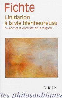 L'initiation à la vie bienheureuse ou encore la doctrine de la religion