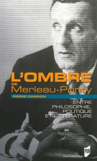 L'ombre de Merleau-Ponty : entre philosophie, politique et littérature