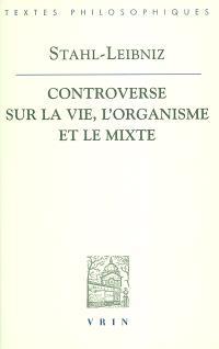 La controverse entre Stahl et Leibniz sur la vie, l'organisme et le mixte : Doutes concernant la vraie théorie médicale du célèbre Stahl, avec les répliques de Leibniz aux observations stahliennes