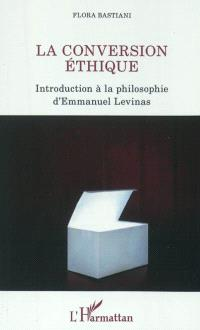 La conversion éthique : introduction à la philosophie d'Emmanuel Levinas