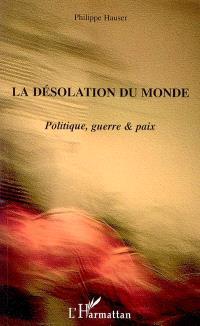 La désolation du monde : politique, guerre & paix