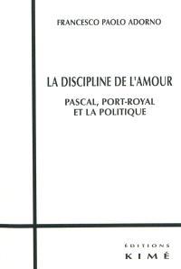 La discipline de l'amour : Pascal, Port-Royal et la politique
