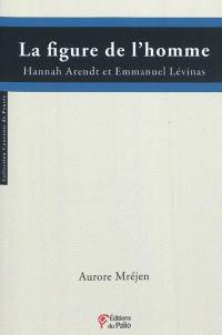 La figure de l'homme : Hannah Arendt et Emmanuel Levinas
