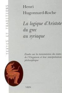 La logique d'Aristote du grec au syriaque : étude sur la transmission des textes de l'Organon et leur interprétation philosophique
