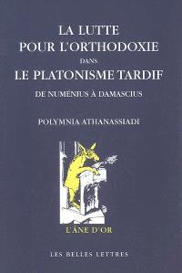 La lutte pour l'orthodoxie dans le platonisme tardif : de Numénius à Damascius