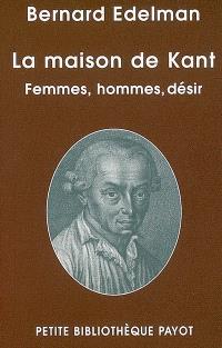 La maison de Kant : femmes, hommes, désir; Suivi de Une rencontre imaginaire avec Kant