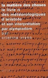 La matière des choses : le livre IV des Météorologiques d'Aristote et son interprétation par Olympiodore : avec le texte grec révisé et une traduction inédite de son Commentaire au Livre IV