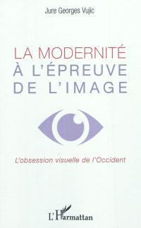 La modernité à l'épreuve de l'image : l'obsession visuelle de l'Occident