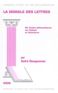 La morale des lettres : six études philosophiques sur éthique et littérature