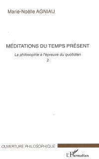 La philosophie à l'épreuve du quotidien. Volume 2, Méditations du temps présent