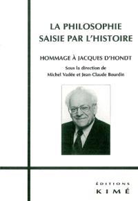 La philosophie saisie par l'histoire : hommage à Jacques d'Hondt