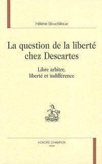 La question de la liberté chez Descartes : libre arbitre, liberté et indifférence