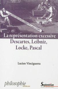 La représentation excessive : Descartes, Leibniz, Locke, Pascal