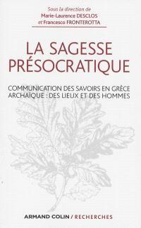 La sagesse présocratique : communication des savoirs en Grèce archaïque : des lieux et des hommes