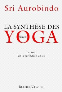 La synthèse des yoga. Volume 3, Le yoga de la perfection de soi