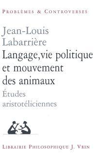 Langage, vie politique et mouvement des animaux : études aristotéliciennes