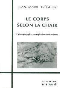 Le corps selon la chair : phénoménologie et ontologie chez Merleau-Ponty