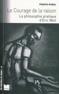 Le courage de la raison : la philosophie pratique d'Eric Weil