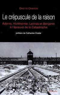 Le crépuscule de la raison : W. Benjamin, T.W. Adorno, M. Horkheimer et E. Levinas face à la catastrophe