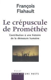 Le crépuscule de Prométhée : contribution à une histoire de la démesure humaine