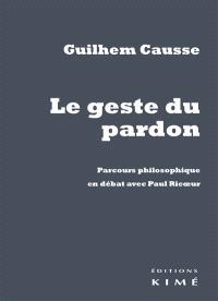 Le geste du pardon : parcours philosophique en débat avec Paul Ricoeur