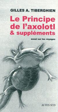 Le principe de l'axolotl & suppléments : essai sur les voyages