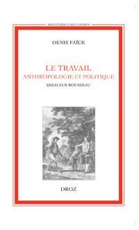 Le travail : anthropologie et politique : essai sur Rousseau