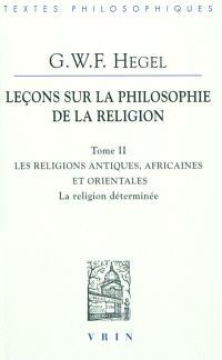 Leçons sur la philosophie de la religion. Volume 2, Les religions antiques, africaines et orientales : la religion déterminée